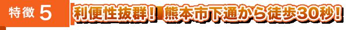 特徴4・利便性抜群!熊本市下通から徒歩30秒